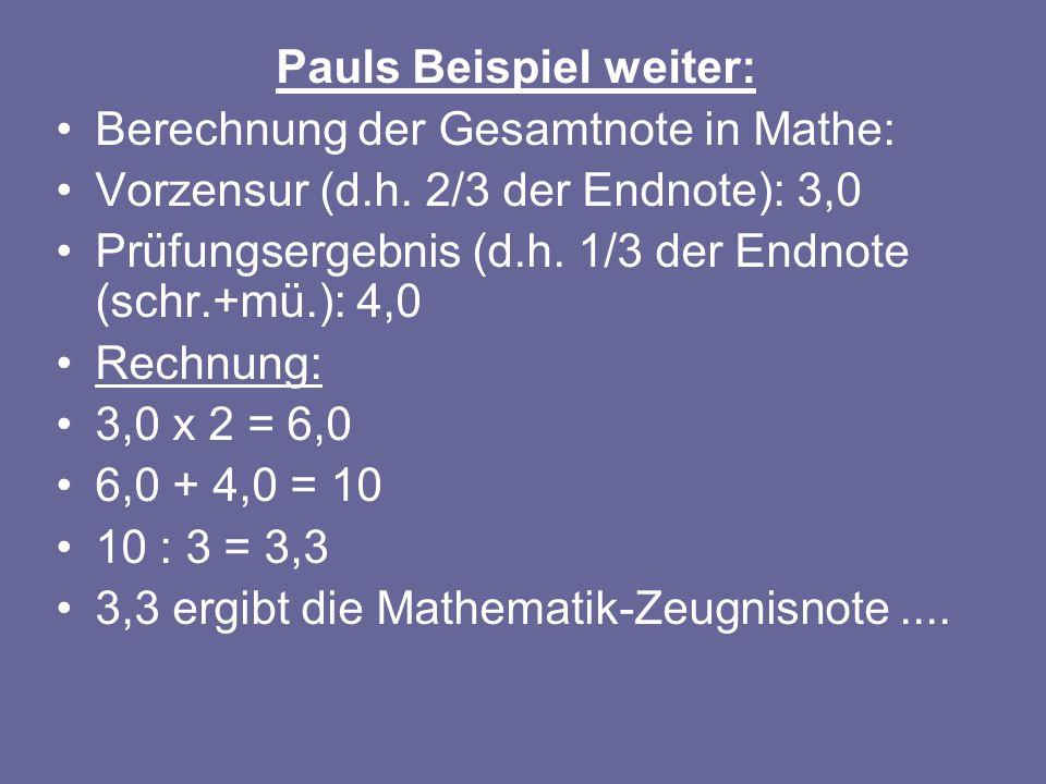 Pauls Beispiel weiter: Berechnung der Gesamtnote in Mathe: Vorzensur (d.h. 2/3 der Endnote): 3,0 Prüfungsergebnis (d.h. 1/3 der Endnote (schr.+mü.): 4