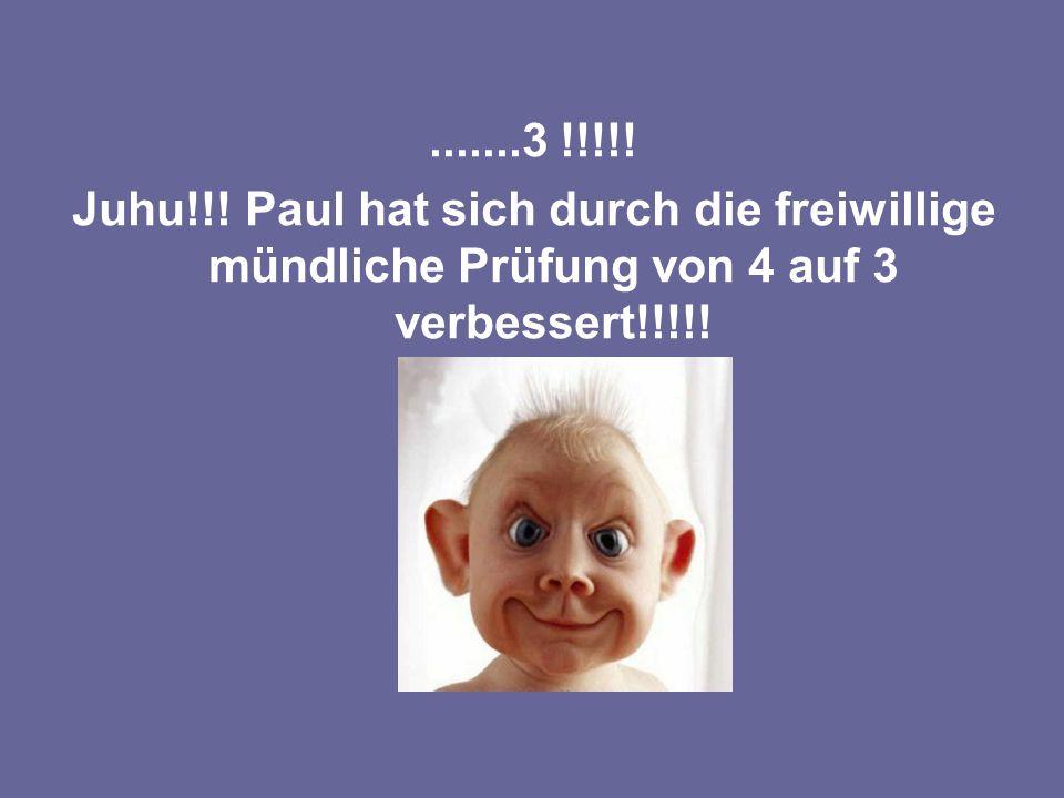 .......3 !!!!! Juhu!!! Paul hat sich durch die freiwillige mündliche Prüfung von 4 auf 3 verbessert!!!!!