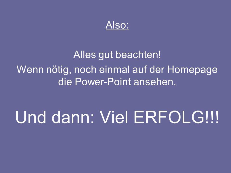 Also: Alles gut beachten! Wenn nötig, noch einmal auf der Homepage die Power-Point ansehen. Und dann: Viel ERFOLG!!!