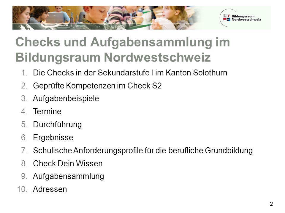 Checks und Aufgabensammlung im Bildungsraum Nordwestschweiz 2 1.Die Checks in der Sekundarstufe I im Kanton Solothurn 2.Geprüfte Kompetenzen im Check S2 3.Aufgabenbeispiele 4.Termine 5.Durchführung 6.Ergebnisse 7.Schulische Anforderungsprofile für die berufliche Grundbildung 8.Check Dein Wissen 9.Aufgabensammlung 10.Adressen