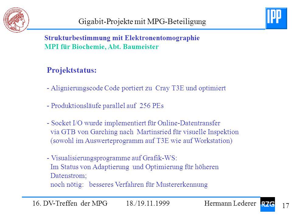 16. DV-Treffen der MPG 18./19.11.1999 Hermann Lederer 17 Gigabit-Projekte mit MPG-Beteiligung Strukturbestimmung mit Elektronentomographie MPI für Bio
