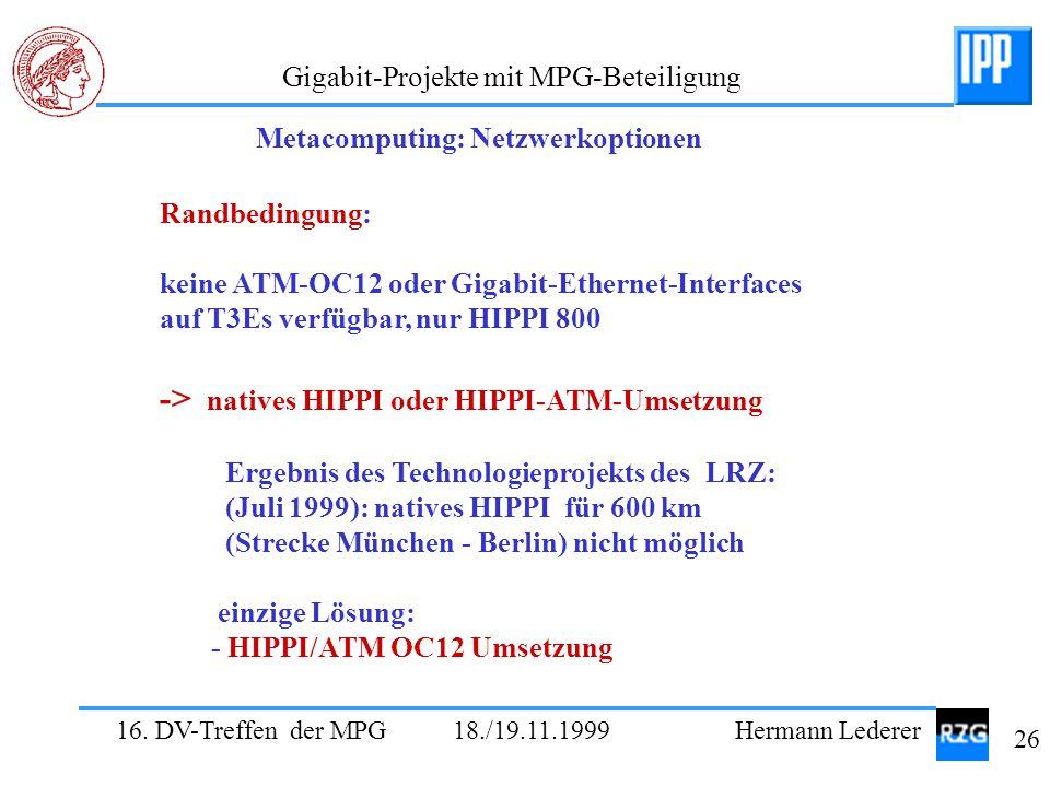 16. DV-Treffen der MPG 18./19.11.1999 Hermann Lederer 26 Gigabit-Projekte mit MPG-Beteiligung Randbedingung: keine ATM-OC12 oder Gigabit-Ethernet-Inte
