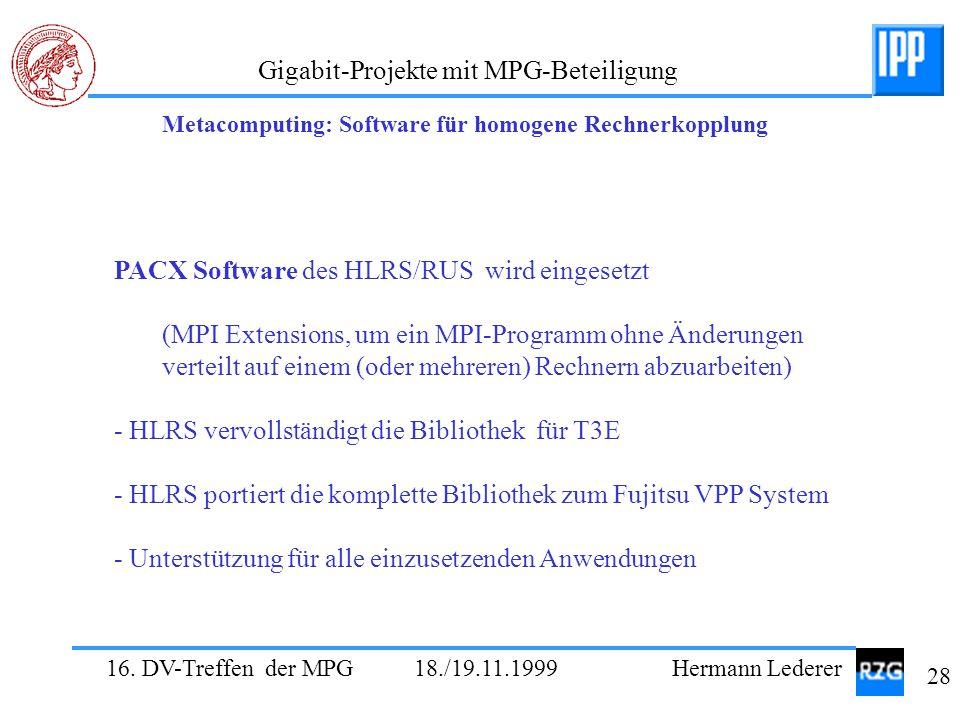 16. DV-Treffen der MPG 18./19.11.1999 Hermann Lederer 28 Gigabit-Projekte mit MPG-Beteiligung PACX Software des HLRS/RUS wird eingesetzt (MPI Extensio