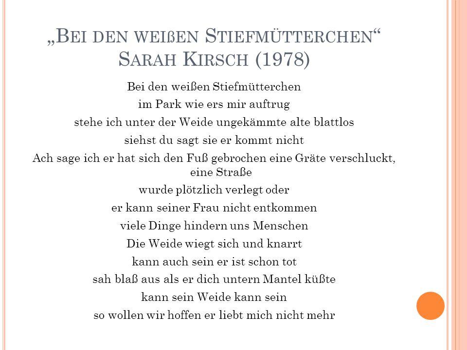 """""""B EI DEN WEIßEN S TIEFMÜTTERCHEN """" S ARAH K IRSCH (1978) Bei den weißen Stiefmütterchen im Park wie ers mir auftrug stehe ich unter der Weide ungekäm"""