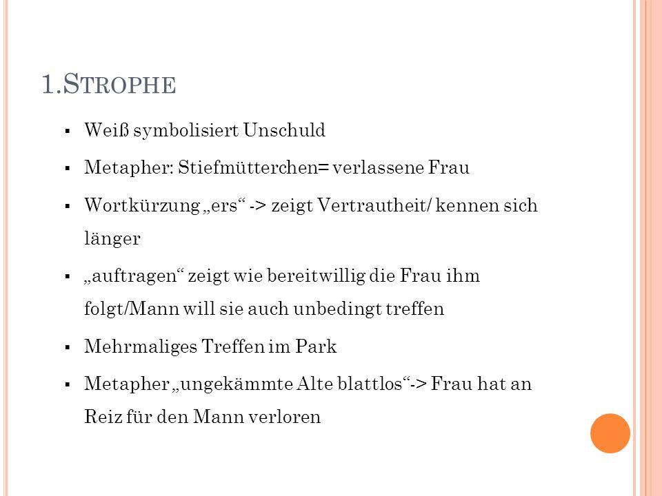 """1.S TROPHE  Weiß symbolisiert Unschuld  Metapher: Stiefmütterchen= verlassene Frau  Wortkürzung """"ers"""" -> zeigt Vertrautheit/ kennen sich länger  """""""