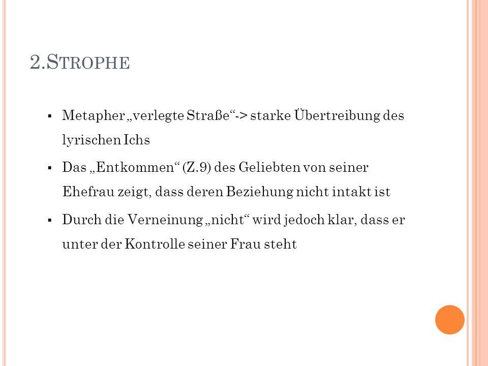 """2.S TROPHE  Metapher """"verlegte Straße""""-> starke Übertreibung des lyrischen Ichs  Das """"Entkommen"""" (Z.9) des Geliebten von seiner Ehefrau zeigt, dass"""