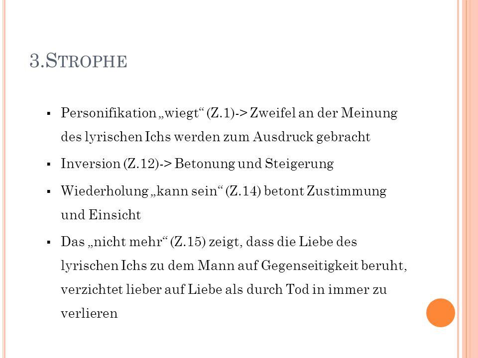 """3.S TROPHE  Personifikation """"wiegt"""" (Z.1)-> Zweifel an der Meinung des lyrischen Ichs werden zum Ausdruck gebracht  Inversion (Z.12)-> Betonung und"""