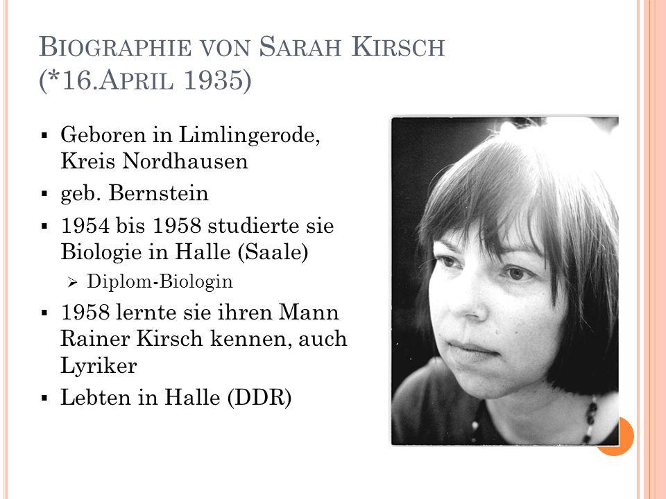 B IOGRAPHIE VON S ARAH K IRSCH (*16.A PRIL 1935)  Ab 1960 veröffentlichte sie lyrische Texte in Anthologien  Protest gegen Holocaust im 3.Reich  Mitglied des Schriftstellerverbandes der DDR  1968 ließ sie sich von ihrem Mann scheiden und zog nach Ost-Berlin