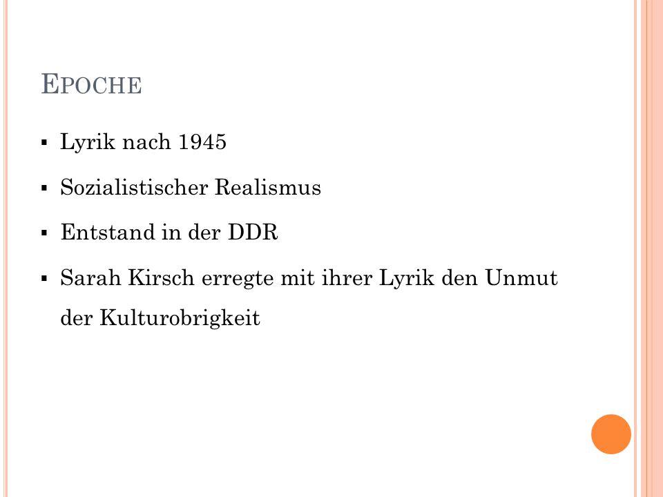 E POCHE  Lyrik nach 1945  Sozialistischer Realismus  Entstand in der DDR  Sarah Kirsch erregte mit ihrer Lyrik den Unmut der Kulturobrigkeit