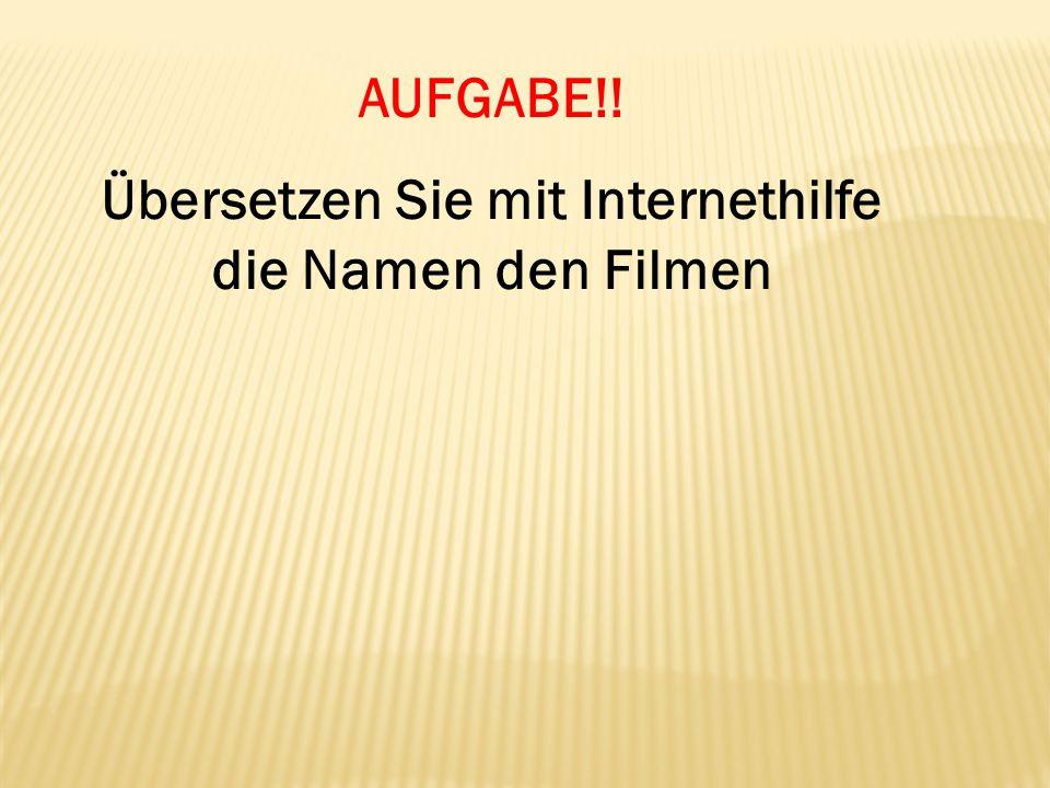 AUFGABE!! Übersetzen Sie mit Internethilfe die Namen den Filmen