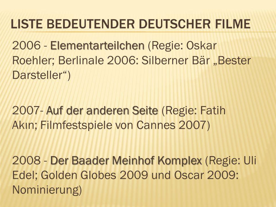 """LISTE BEDEUTENDER DEUTSCHER FILME Elementarteilchen 2006 - Elementarteilchen (Regie: Oskar Roehler; Berlinale 2006: Silberner Bär """"Bester Darsteller ) Auf der anderen Seite 2007- Auf der anderen Seite (Regie: Fatih Akın; Filmfestspiele von Cannes 2007) Der Baader Meinhof Komplex 2008 - Der Baader Meinhof Komplex (Regie: Uli Edel; Golden Globes 2009 und Oscar 2009: Nominierung)"""