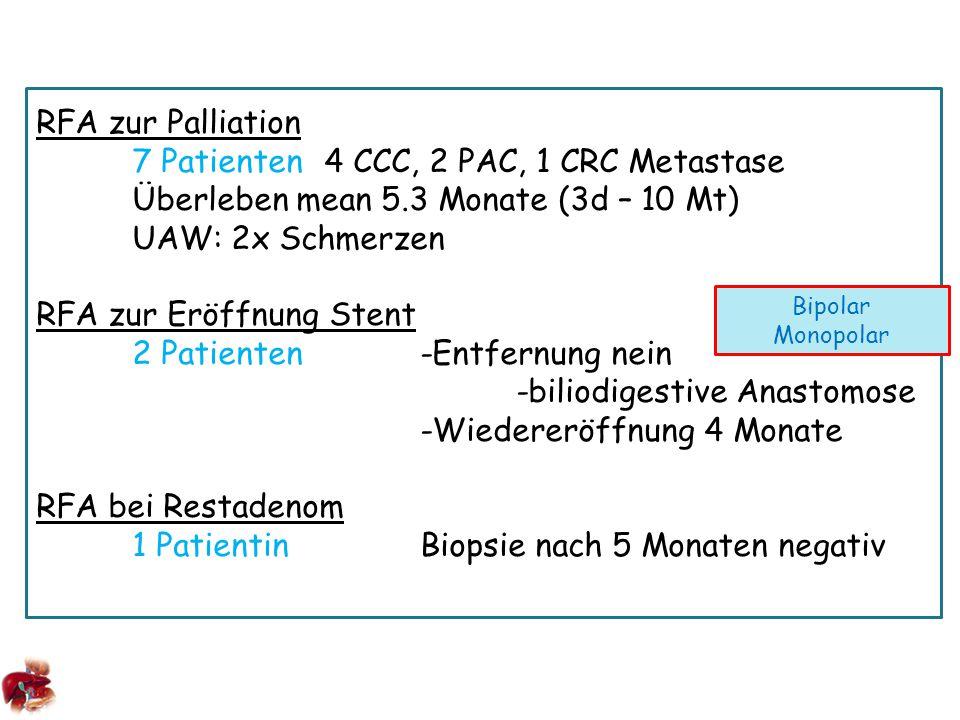 RFA zur Palliation 7 Patienten4 CCC, 2 PAC, 1 CRC Metastase Überleben mean 5.3 Monate (3d – 10 Mt) UAW: 2x Schmerzen RFA zur Eröffnung Stent 2 Patienten-Entfernung nein -biliodigestive Anastomose -Wiedereröffnung 4 Monate RFA bei Restadenom 1 PatientinBiopsie nach 5 Monaten negativ Bipolar Monopolar