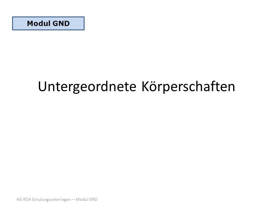 Untergeordnete Körperschaften AG RDA Schulungsunterlagen – Modul GND Modul GND