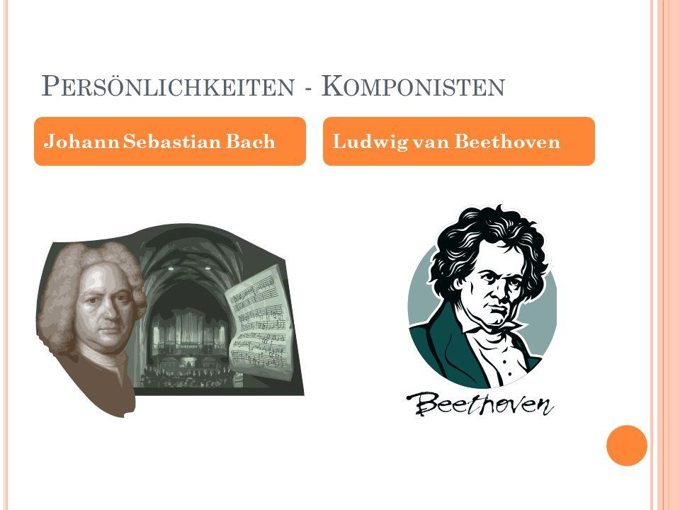 P ERSÖNLICHKEITEN - K OMPONISTEN Johann Sebastian BachLudwig van Beethoven