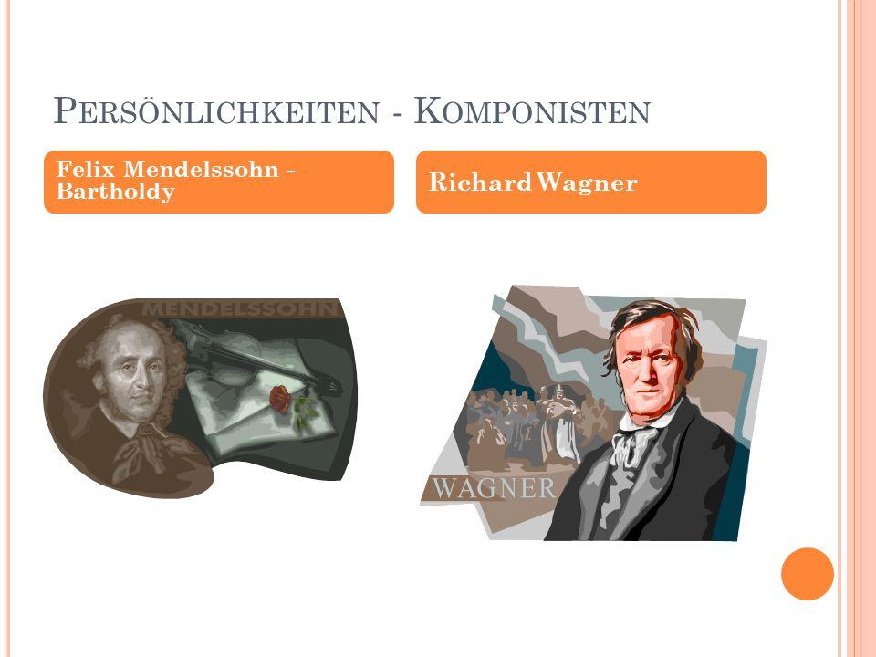 P ERSÖNLICHKEITEN - K OMPONISTEN Felix Mendelssohn - Bartholdy Richard Wagner