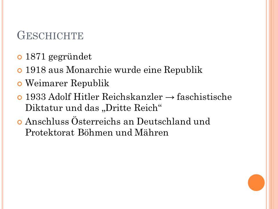 """G ESCHICHTE 1871 gegründet 1918 aus Monarchie wurde eine Republik Weimarer Republik 1933 Adolf Hitler Reichskanzler → faschistische Diktatur und das """"Dritte Reich Anschluss Österreichs an Deutschland und Protektorat Böhmen und Mähren"""