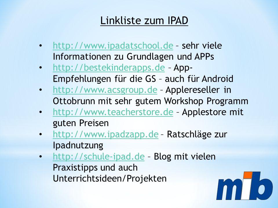 Linkliste zum IPAD http://www.ipadatschool.de – sehr viele Informationen zu Grundlagen und APPs http://www.ipadatschool.de http://bestekinderapps.de – App- Empfehlungen für die GS – auch für Android http://bestekinderapps.de http://www.acsgroup.de – Applereseller in Ottobrunn mit sehr gutem Workshop Programm http://www.acsgroup.de http://www.teacherstore.de – Applestore mit guten Preisen http://www.teacherstore.de http://www.ipadzapp.de – Ratschläge zur Ipadnutzung http://www.ipadzapp.de http://schule-ipad.de – Blog mit vielen Praxistipps und auch Unterrichtsideen/Projekten http://schule-ipad.de