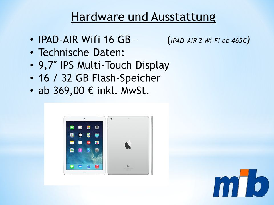 IPAD-AIR Wifi 16 GB – ( IPAD-AIR 2 Wi-FI ab 465€ ) Technische Daten: 9,7″ IPS Multi-Touch Display 16 / 32 GB Flash-Speicher ab 369,00 € inkl. MwSt. Ha