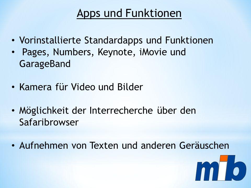 Vorinstallierte Standardapps und Funktionen Pages, Numbers, Keynote, iMovie und GarageBand Kamera für Video und Bilder Möglichkeit der Interrecherche über den Safaribrowser Aufnehmen von Texten und anderen Geräuschen Apps und Funktionen