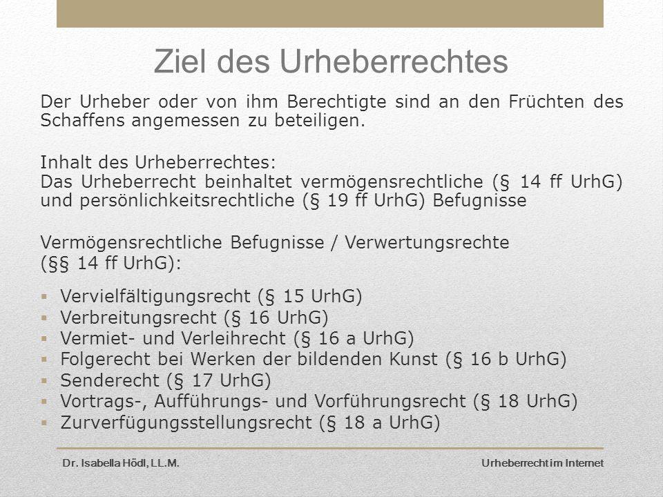 Dr. Isabella Hödl, LL.M. Urheberrecht im Internet Ziel des Urheberrechtes Der Urheber oder von ihm Berechtigte sind an den Früchten des Schaffens ange