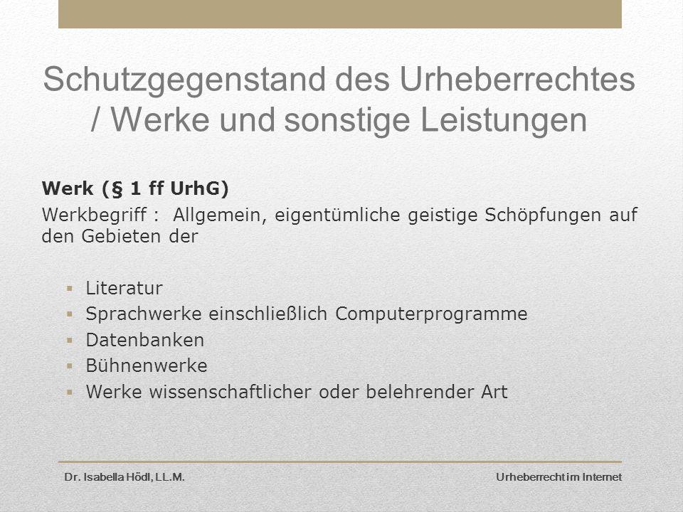 Dr. Isabella Hödl, LL.M. Urheberrecht im Internet Schutzgegenstand des Urheberrechtes / Werke und sonstige Leistungen Werk (§ 1 ff UrhG) Werkbegriff :