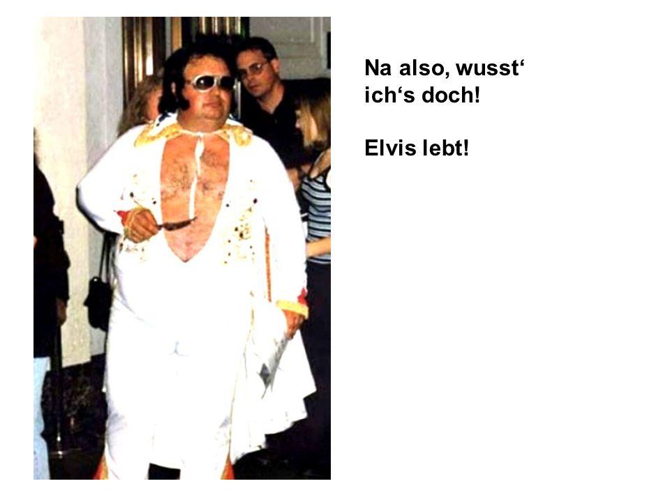 Na also, wusst' ich's doch! Elvis lebt!