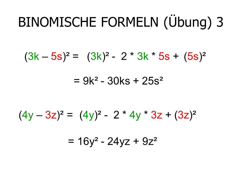 BINOMISCHE FORMELN (Übung) 3 (3k – 5s)² =(3k)² -2 * 3k * 5s +(5s)² = 9k² - 30ks + 25s² (4y – 3z)² =(4y)² -2 * 4y * 3z +(3z)² = 16y² - 24yz + 9z²