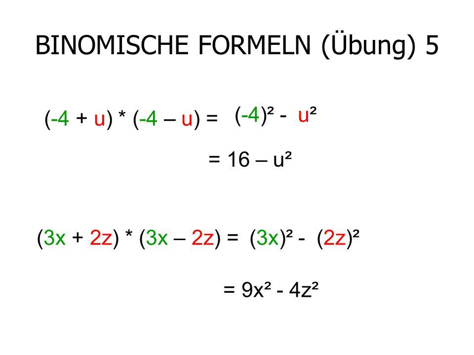BINOMISCHE FORMELN (Übung) 5 (-4 + u) * (-4 – u) = (-4)² -u²u² = 16 – u² (3x + 2z) * (3x – 2z) =(3x)² -(2z)² = 9x² - 4z²