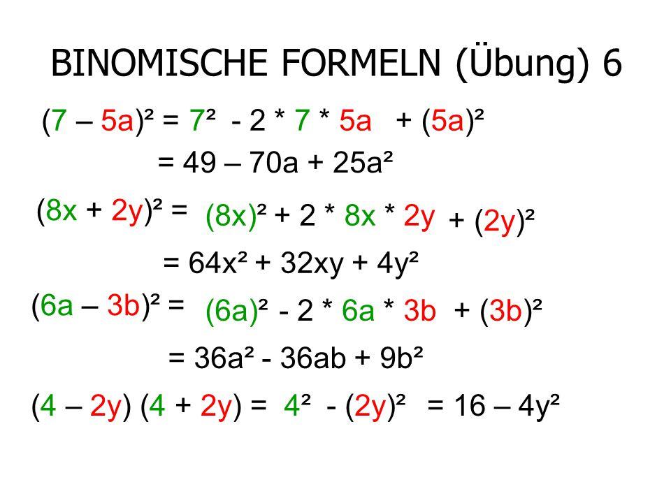 BINOMISCHE FORMELN (Übung) 6 (7 – 5a)² =7²7²- 2 * 7 * 5a+ (5a)² = 49 – 70a + 25a² (8x + 2y)² = (8x)²+ 2 * 8x * 2y + (2y)² = 64x² + 32xy + 4y² (6a – 3b)² = (6a)²- 2 * 6a * 3b+ (3b)² = 36a² - 36ab + 9b² (4 – 2y) (4 + 2y) =4²4²- (2y)²= 16 – 4y²
