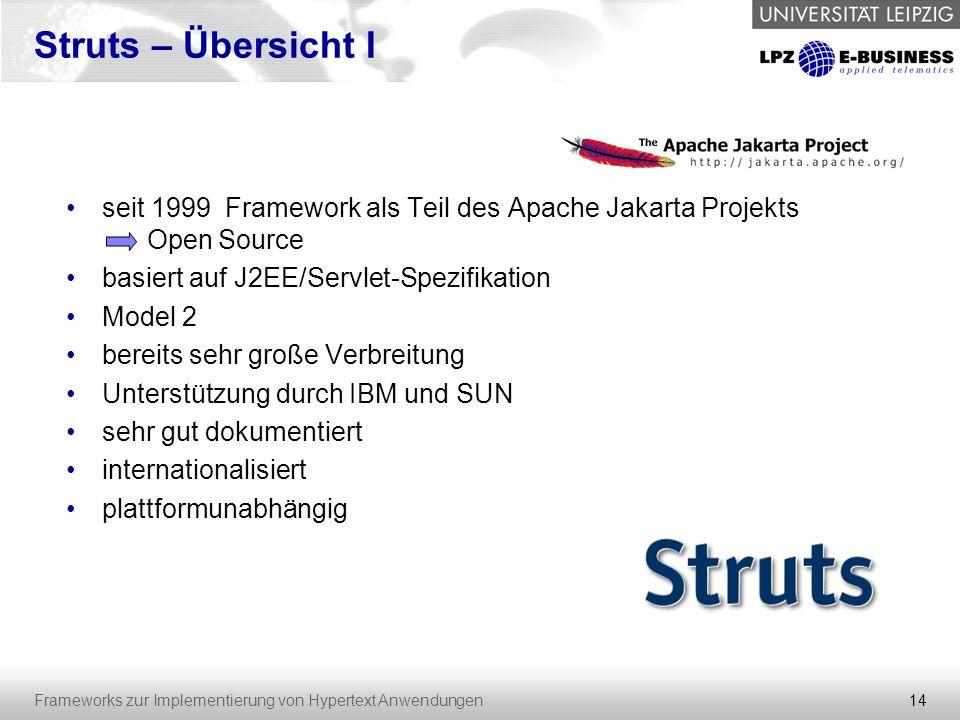 14 Frameworks zur Implementierung von Hypertext Anwendungen Struts – Übersicht I seit 1999 Framework als Teil des Apache Jakarta Projekts Open Source
