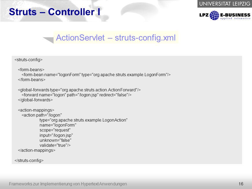 16 Frameworks zur Implementierung von Hypertext Anwendungen Struts – Controller I ActionServlet – struts-config.xml <action path=