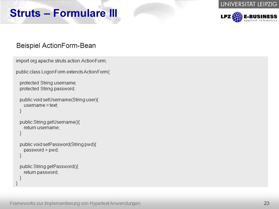 23 Frameworks zur Implementierung von Hypertext Anwendungen Struts – Formulare III import org.apache.struts.action.ActionForm; public class LogonForm