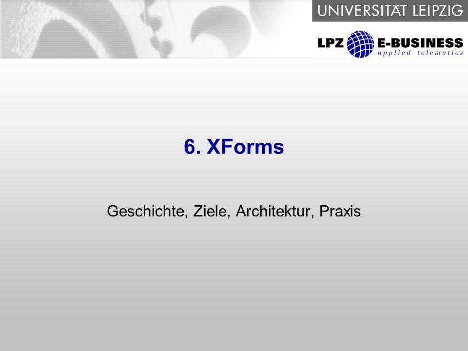 6. XForms Geschichte, Ziele, Architektur, Praxis
