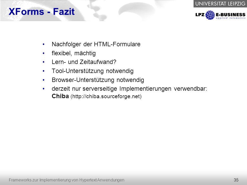 35 Frameworks zur Implementierung von Hypertext Anwendungen XForms - Fazit Nachfolger der HTML-Formulare flexibel, mächtig Lern- und Zeitaufwand? Tool