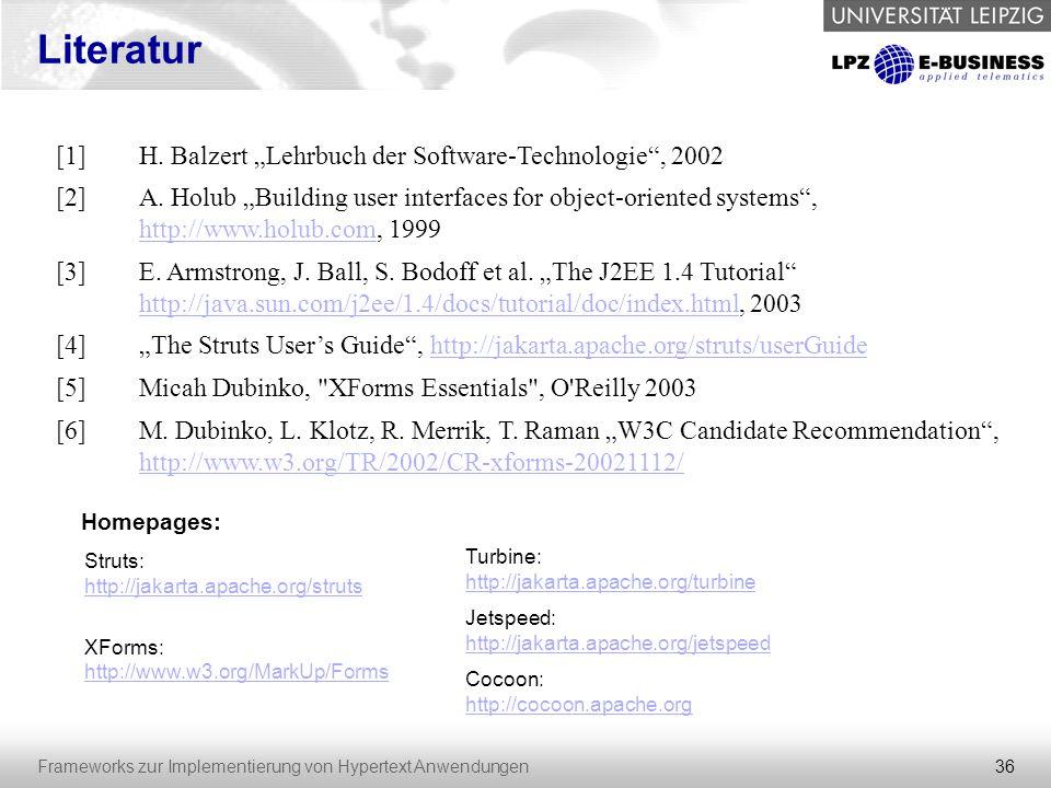 """36 Frameworks zur Implementierung von Hypertext Anwendungen Literatur [1]H. Balzert """"Lehrbuch der Software-Technologie"""", 2002 [2]A. Holub """"Building us"""