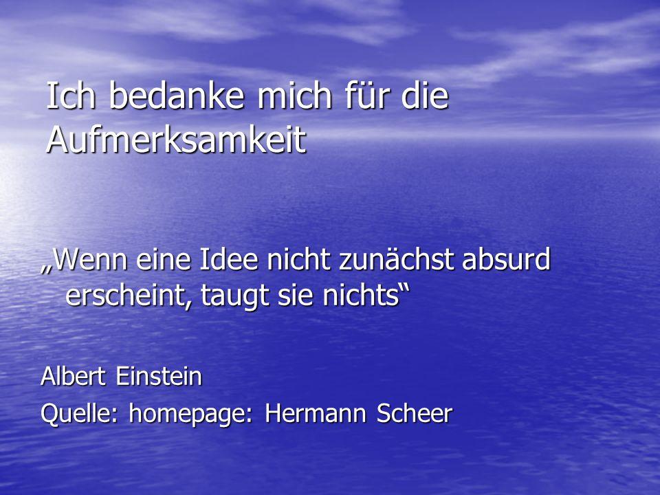 """Ich bedanke mich für die Aufmerksamkeit """"Wenn eine Idee nicht zunächst absurd erscheint, taugt sie nichts Albert Einstein Quelle: homepage: Hermann Scheer"""