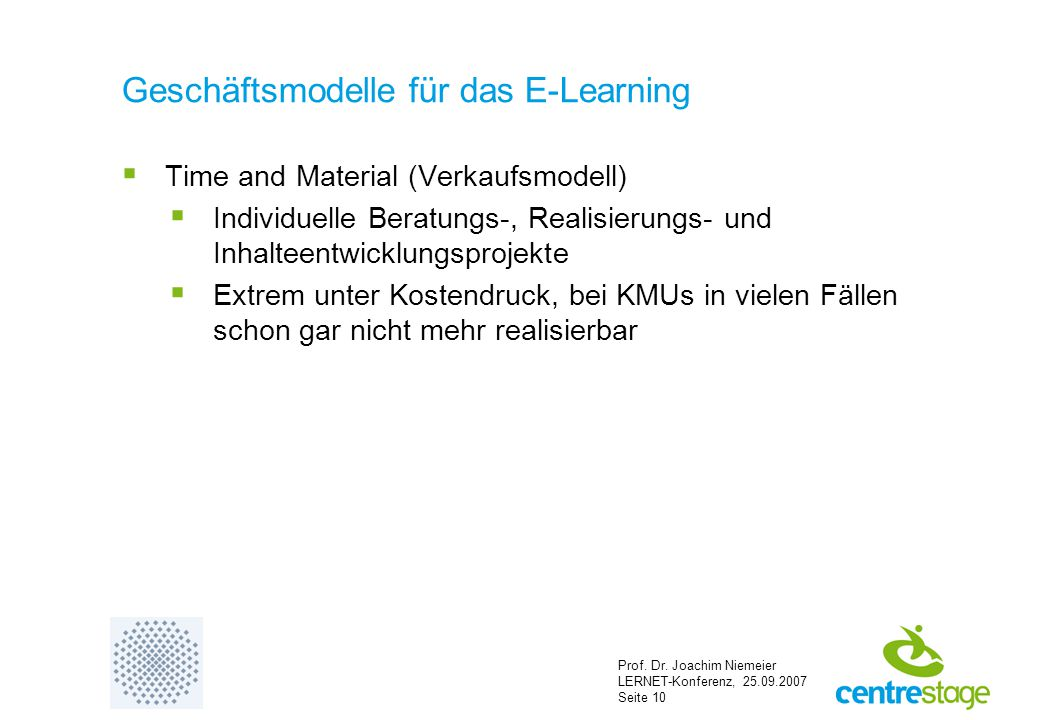 Prof. Dr. Joachim Niemeier LERNET-Konferenz, 25.09.2007 Seite 10 Geschäftsmodelle für das E-Learning  Time and Material (Verkaufsmodell)  Individuel