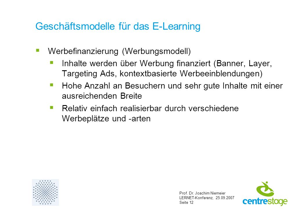 Prof. Dr. Joachim Niemeier LERNET-Konferenz, 25.09.2007 Seite 12 Geschäftsmodelle für das E-Learning  Werbefinanzierung (Werbungsmodell)  Inhalte we