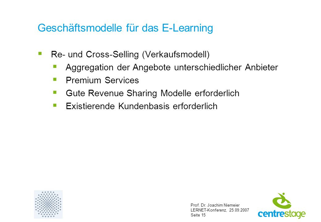 Prof. Dr. Joachim Niemeier LERNET-Konferenz, 25.09.2007 Seite 15 Geschäftsmodelle für das E-Learning  Re- und Cross-Selling (Verkaufsmodell)  Aggreg