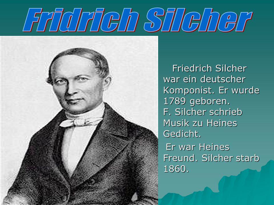 Friedrich Silcher war ein deutscher Komponist. Er wurde 1789 geboren. F. Silcher schrieb Musik zu Heines Gedicht. Friedrich Silcher war ein deutscher