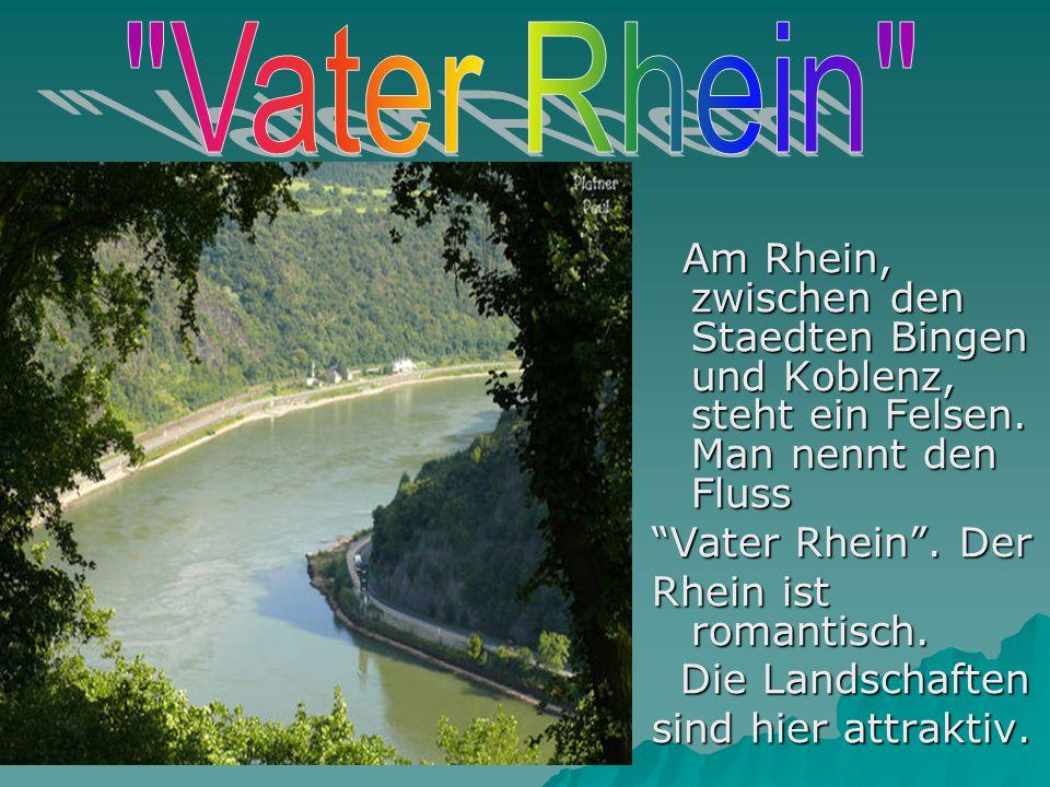 Am Rhein, zwischen den Staedten Bingen und Koblenz, steht ein Felsen. Man nennt den Fluss Am Rhein, zwischen den Staedten Bingen und Koblenz, steht ei