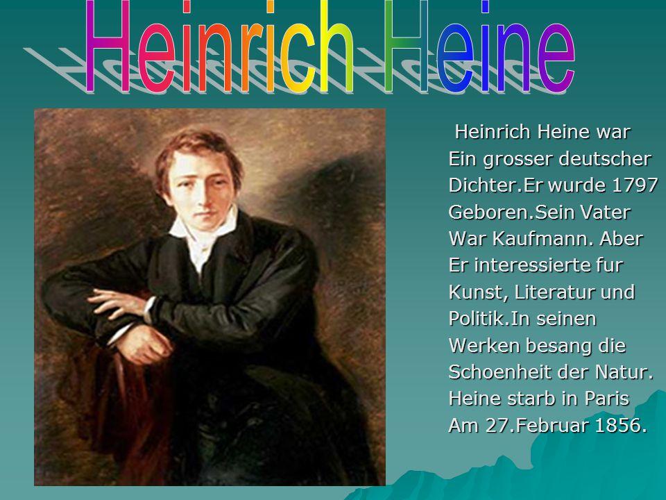  Heinrich Heine war Ein grosser deutscher Dichter.Er wurde 1797 Geboren.Sein Vater War Kaufmann. Aber Er interessierte fur Kunst, Literatur und Polit