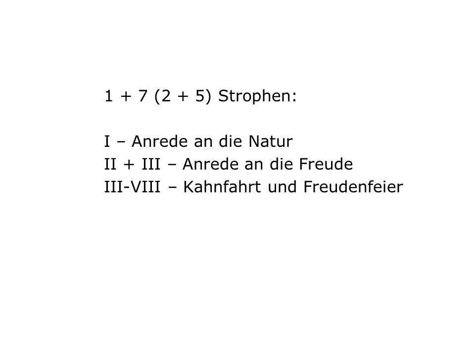 1 + 7 (2 + 5) Strophen: I – Anrede an die Natur II + III – Anrede an die Freude III-VIII – Kahnfahrt und Freudenfeier