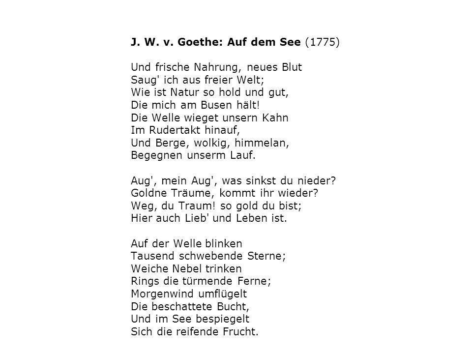 J. W. v. Goethe: Auf dem See (1775) Und frische Nahrung, neues Blut Saug' ich aus freier Welt; Wie ist Natur so hold und gut, Die mich am Busen hält!