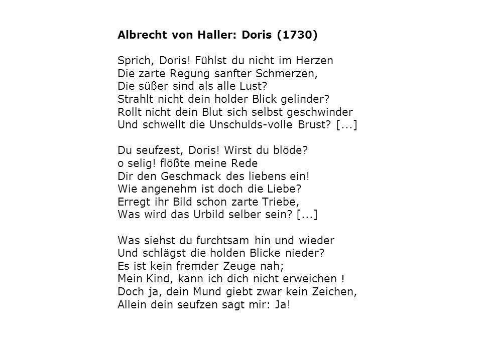 Albrecht von Haller: Doris (1730) Sprich, Doris! Fühlst du nicht im Herzen Die zarte Regung sanfter Schmerzen, Die süßer sind als alle Lust? Strahlt n