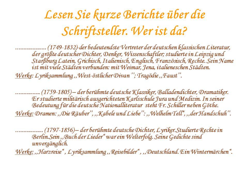 Lesen Sie kurze Berichte über die Schriftsteller. Wer ist da?.................... (1749-1832)-der bedeutendste Vertreter der deutschen klassischen Lit