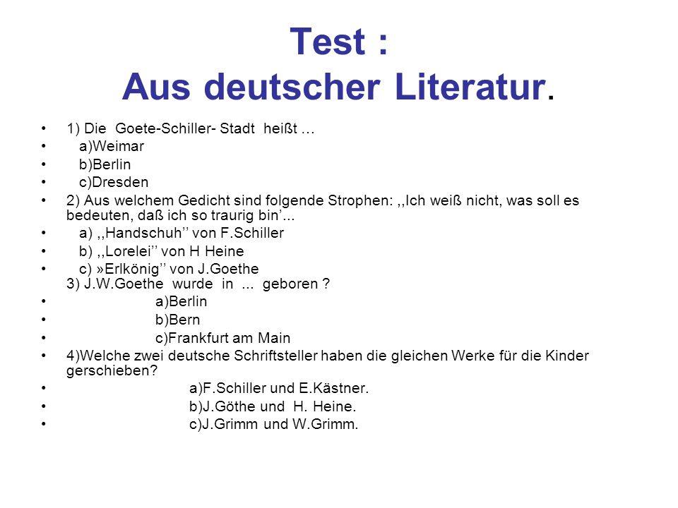 Test : Aus deutscher Literatur. 1) Die Goete-Schiller- Stadt heißt … a)Weimar b)Berlin c)Dresden 2) Aus welchem Gedicht sind folgende Strophen:,,Ich w