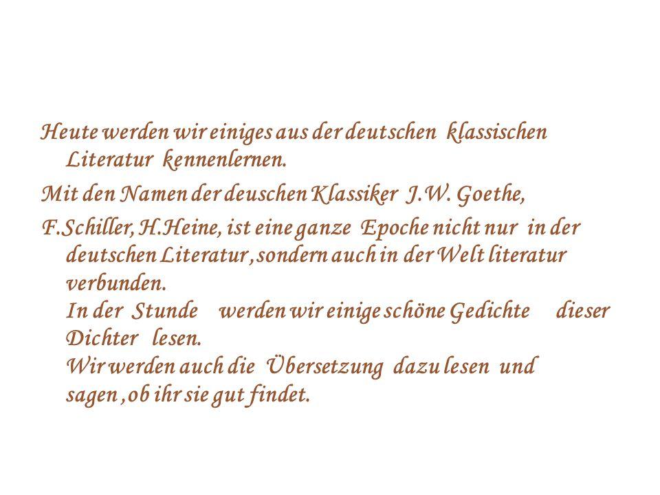 Heute werden wir einiges aus der deutschen klassischen Literatur kennenlernen. Mit den Namen der deuschen Klassiker J.W. Goethe, F.Schiller, H.Heine,