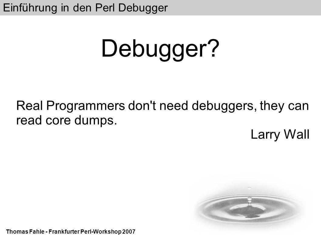 Einführung in den Perl Debugger Thomas Fahle - Frankfurter Perl-Workshop 2007 List Code revisited II DB b display DB l 2-10 2: use warnings; 3: use strict; 4==> foreach my $number (1..2) { 5: &display($number); 6 } 7 sub display { 8:b my $number = shift; 9: $number = sprintf( *** %02d ***\n ,$number); 10: print $number;