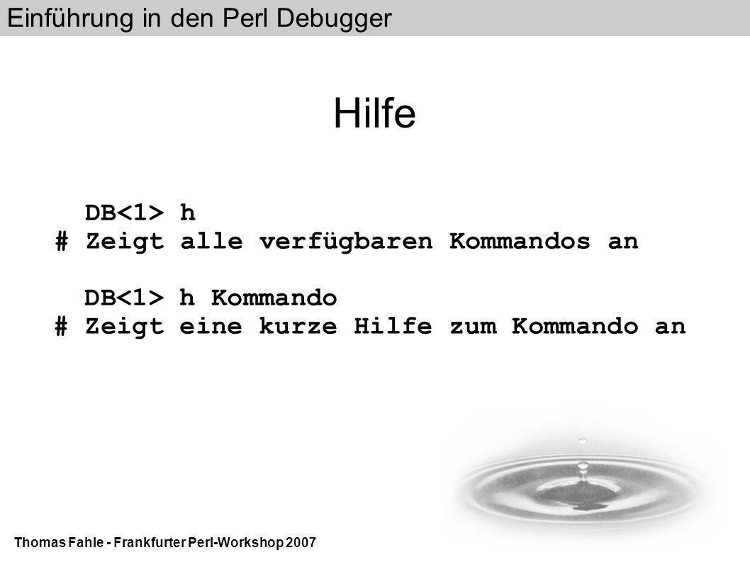 Einführung in den Perl Debugger Thomas Fahle - Frankfurter Perl-Workshop 2007 Hilfe DB h # Zeigt alle verfügbaren Kommandos an DB h Kommando # Zeigt eine kurze Hilfe zum Kommando an